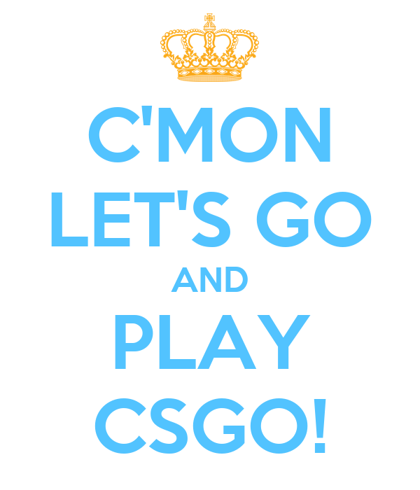 C'MON LET'S GO AND PLAY CSGO!