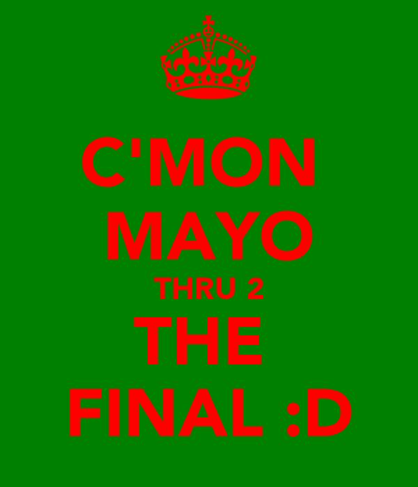 C'MON  MAYO THRU 2 THE  FINAL :D