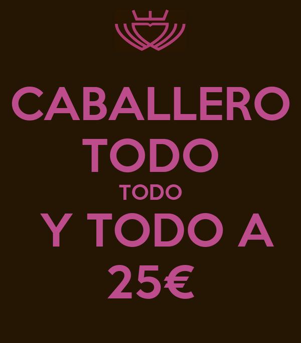 CABALLERO TODO TODO  Y TODO A 25€
