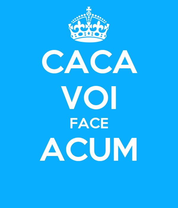 CACA VOI FACE ACUM