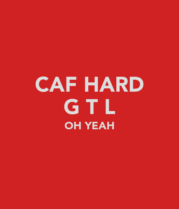 CAF HARD G T L OH YEAH
