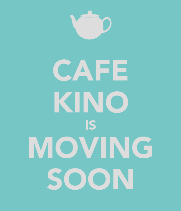 CAFE KINO IS MOVING SOON