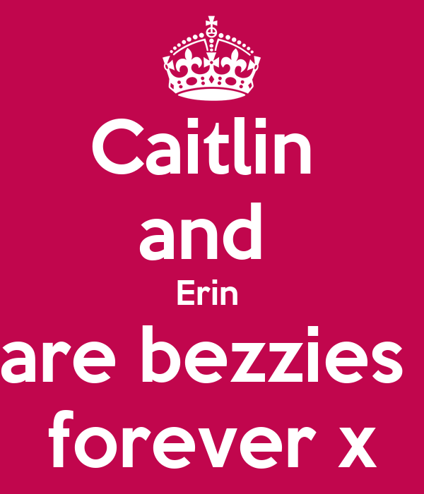 Caitlin  and  Erin  are bezzies  forever x