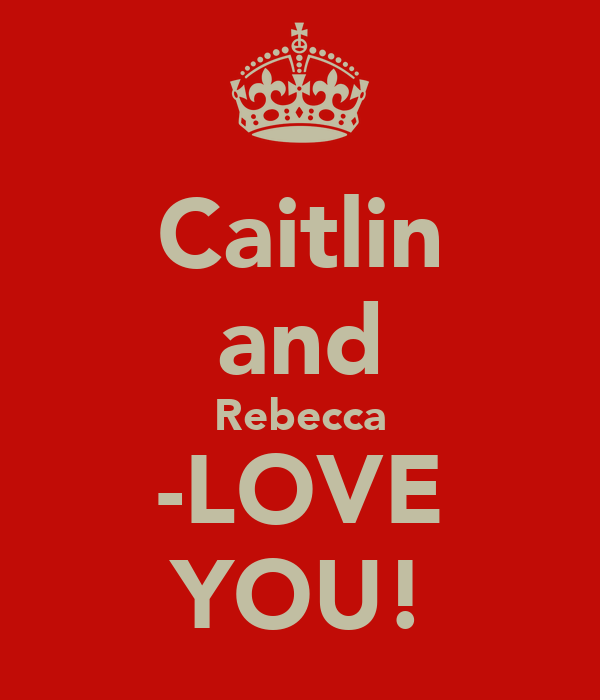 Caitlin and Rebecca -LOVE YOU!