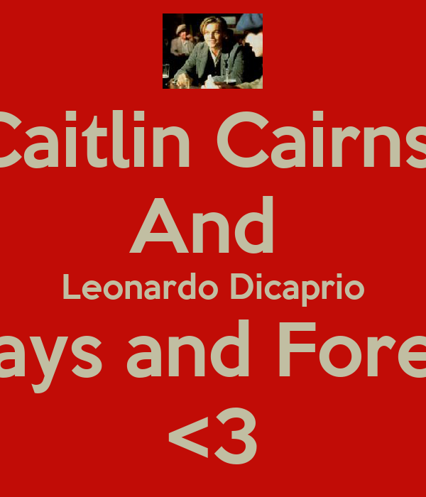 Caitlin Cairns  And  Leonardo Dicaprio Always and Forever! <3