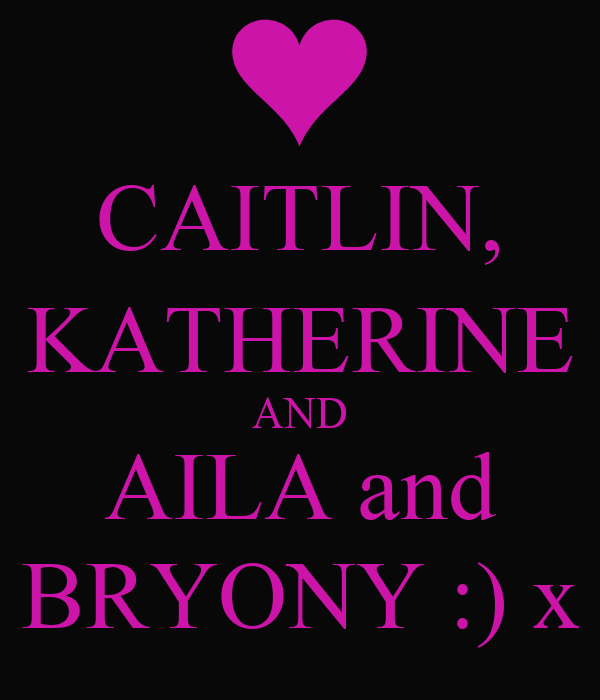 CAITLIN, KATHERINE AND AILA and BRYONY :) x