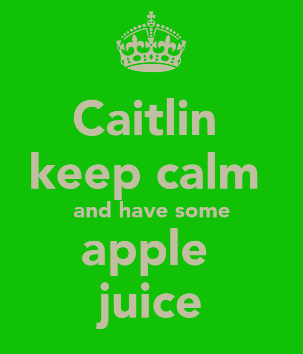 Caitlin  keep calm  and have some apple  juice