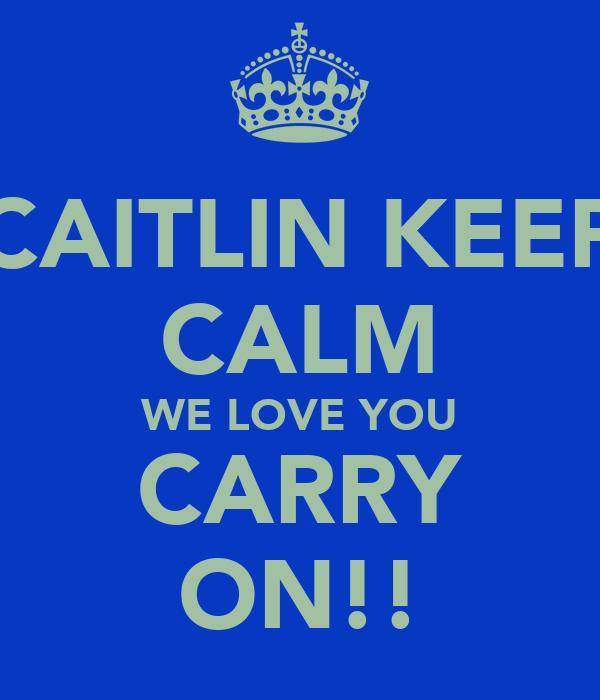 CAITLIN KEEP CALM WE LOVE YOU CARRY ON!!