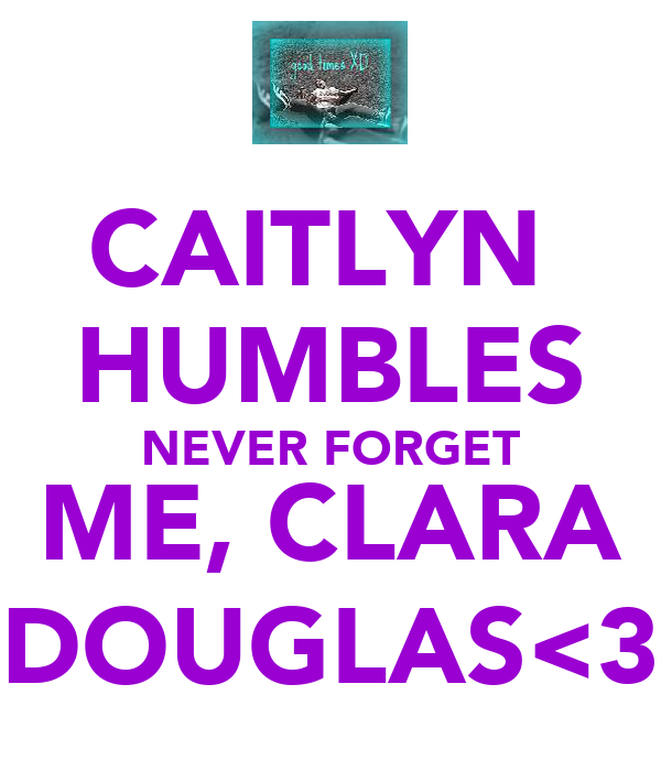 CAITLYN  HUMBLES NEVER FORGET ME, CLARA DOUGLAS<3