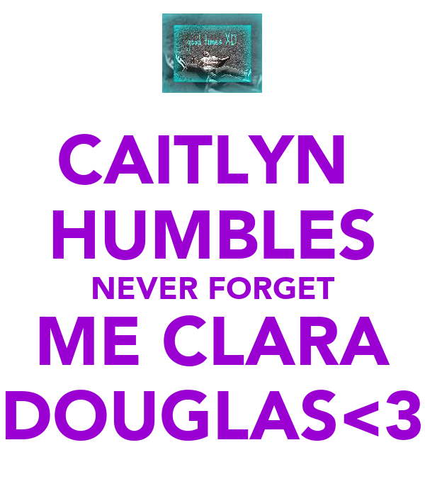 CAITLYN  HUMBLES NEVER FORGET ME CLARA DOUGLAS<3