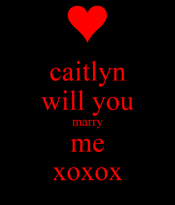 caitlyn will you marry me xoxox