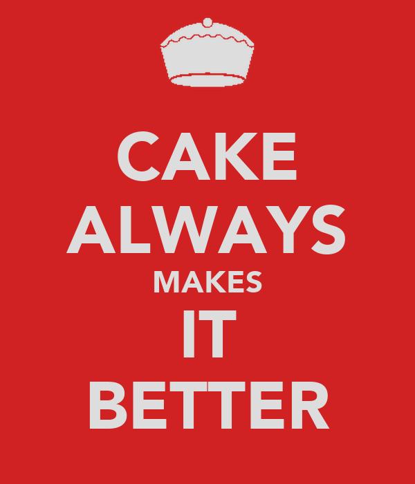 CAKE ALWAYS MAKES IT BETTER