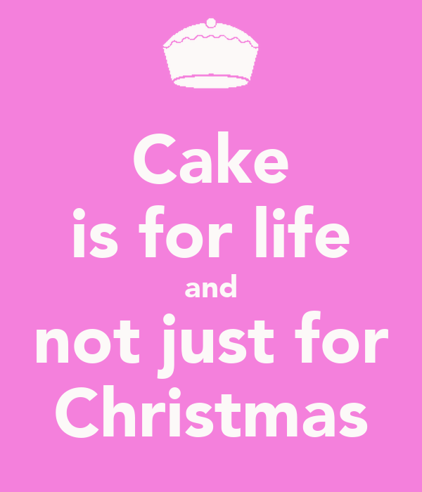 Cake is for life and not just for Christmas