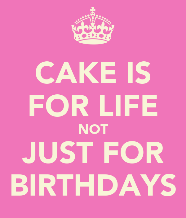 CAKE IS FOR LIFE NOT JUST FOR BIRTHDAYS