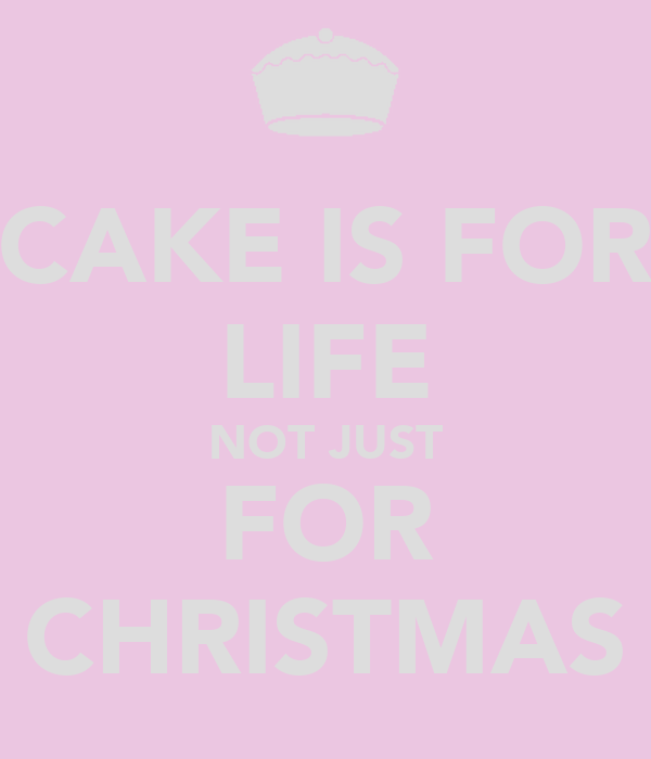 CAKE IS FOR LIFE NOT JUST FOR CHRISTMAS
