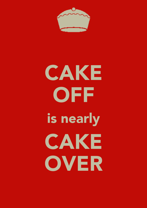CAKE OFF is nearly CAKE OVER