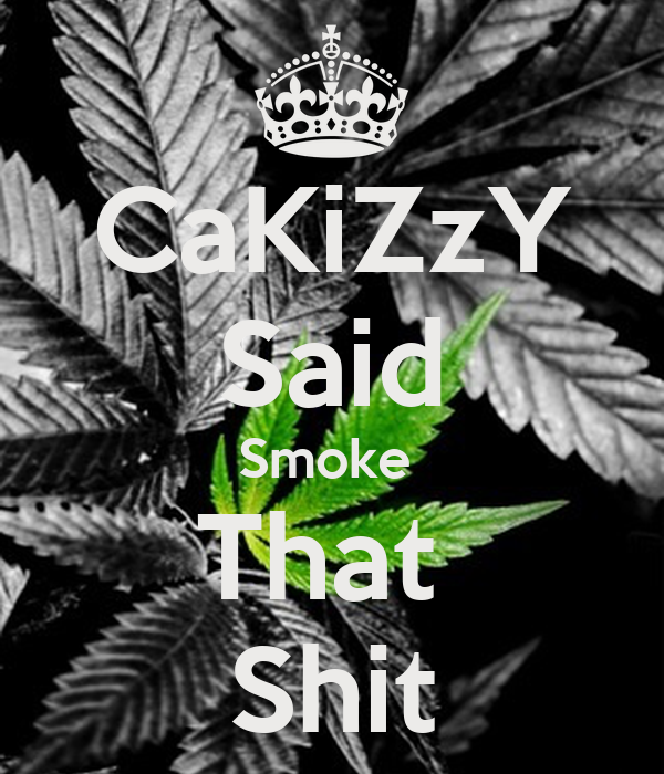 CaKiZzY Said Smoke  That  Shit
