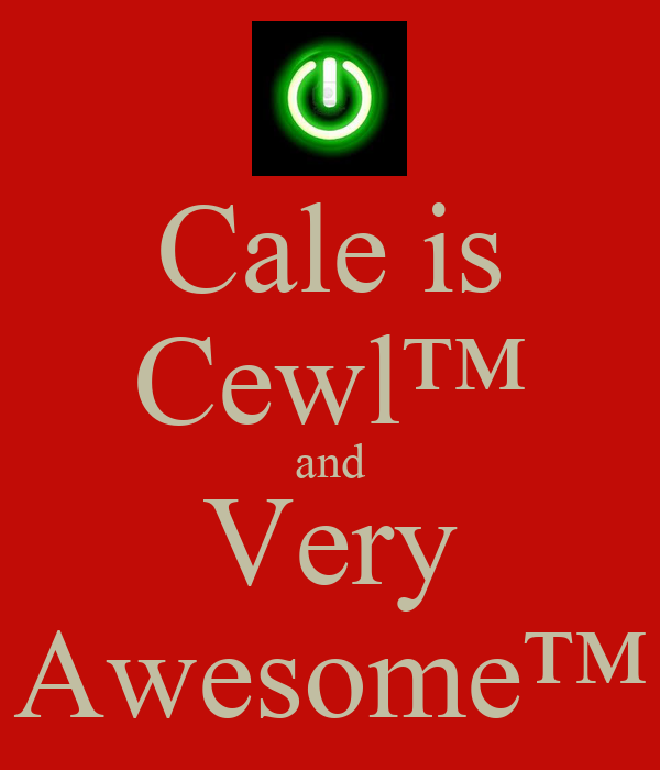 Cale is Cewl™ and Very Awesome™