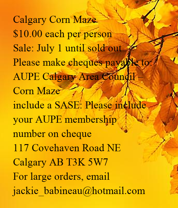 Calgary Corn Maze $10.00 each per person Sale: July 1 until sold out Please make cheques payable to: AUPE Calgary Area Council –  Corn Maze include a SASE: Please include  your AUPE membership number on cheque 117