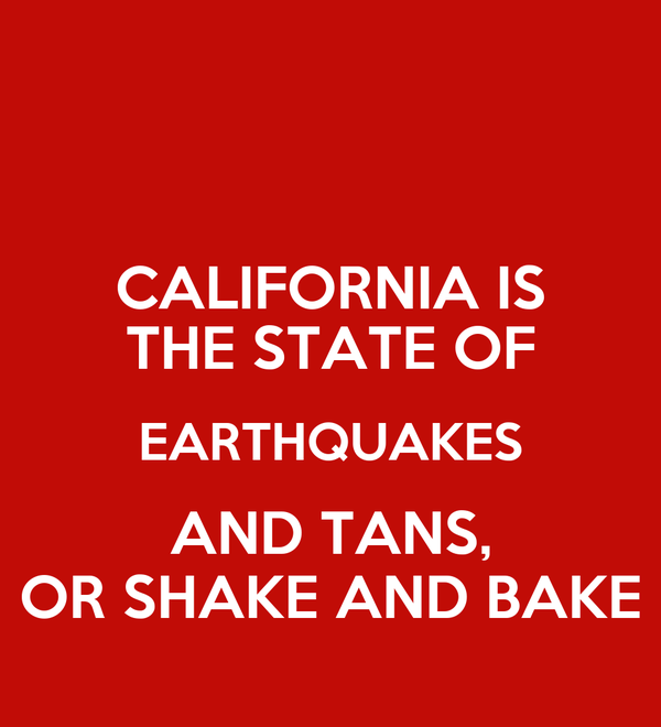 CALIFORNIA IS THE STATE OF EARTHQUAKES AND TANS, OR SHAKE AND BAKE