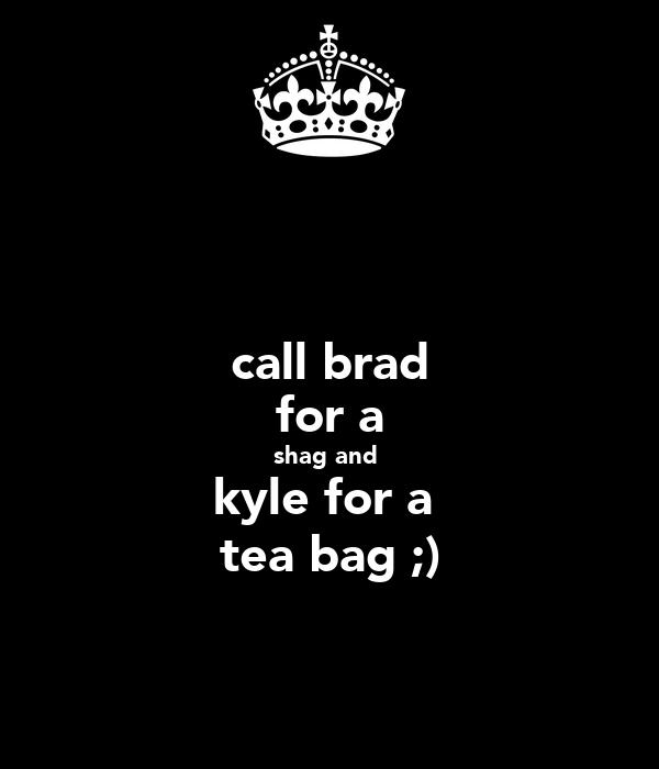 call brad for a shag and  kyle for a  tea bag ;)