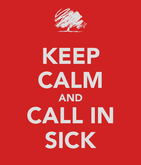 KEEP CALM AND CALL IN SICK