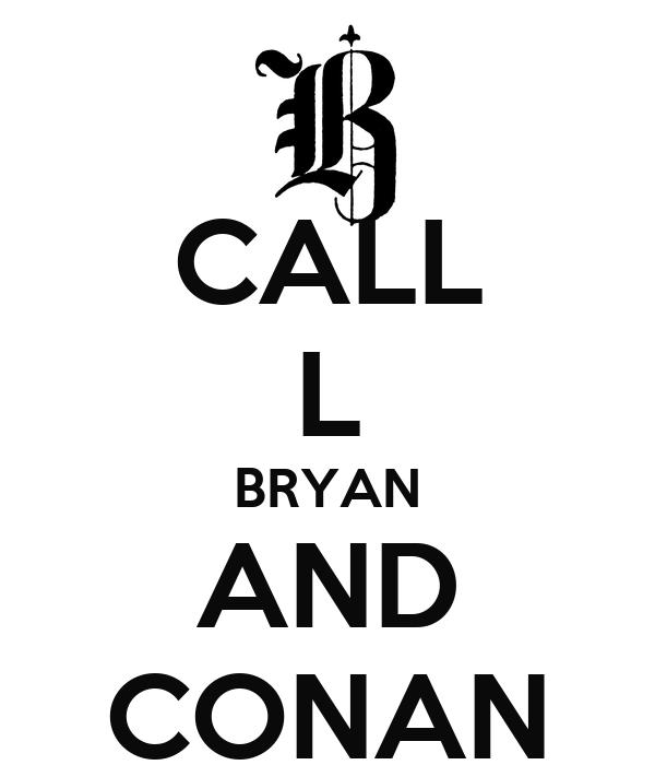 CALL L BRYAN AND CONAN