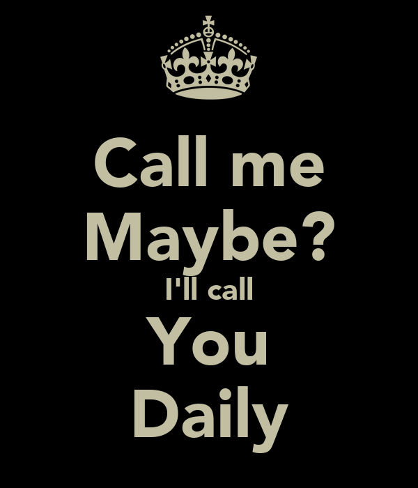 Call me Maybe? I'll call You Daily