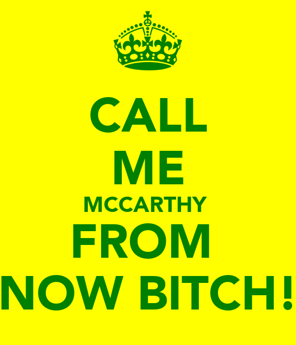 CALL ME MCCARTHY  FROM  NOW BITCH!