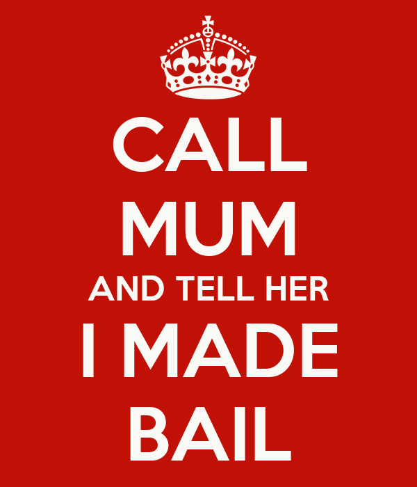 CALL MUM AND TELL HER I MADE BAIL