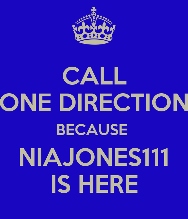 CALL ONE DIRECTION BECAUSE  NIAJONES111 IS HERE