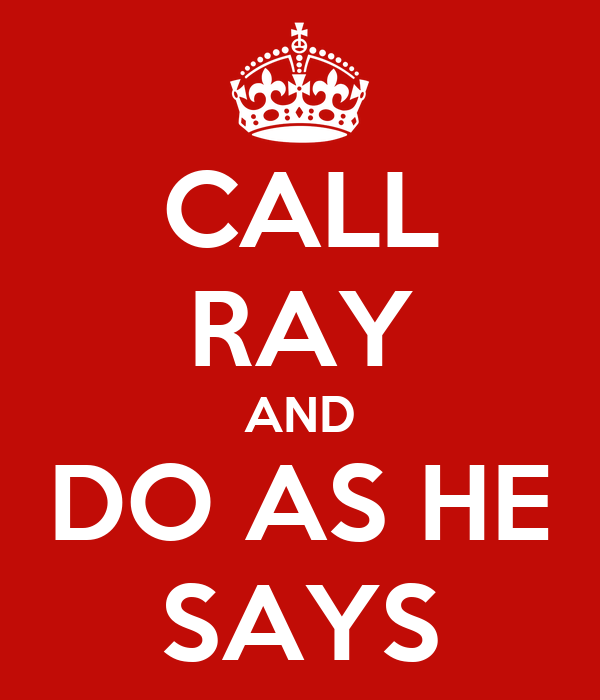 CALL RAY AND DO AS HE SAYS