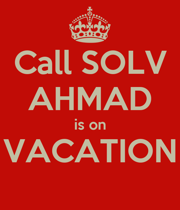 Call SOLV AHMAD is on VACATION
