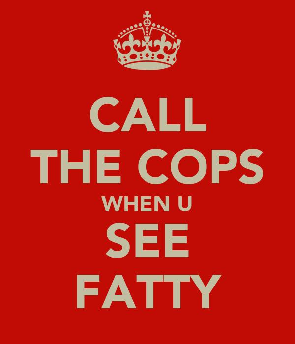 CALL THE COPS WHEN U SEE FATTY