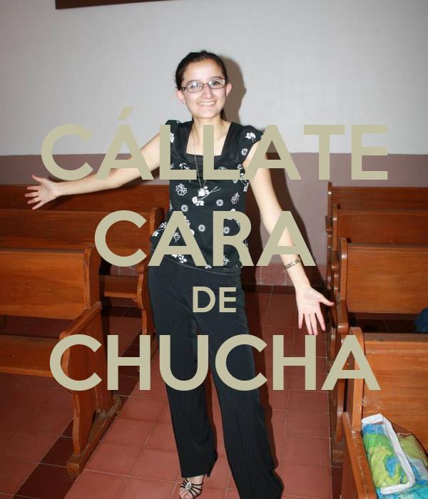 CÁLLATE CARA  DE CHUCHA