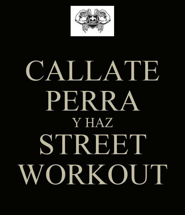 CALLATE PERRA Y HAZ STREET WORKOUT