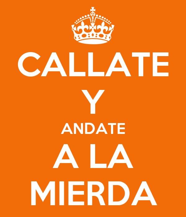 CALLATE Y ANDATE A LA MIERDA