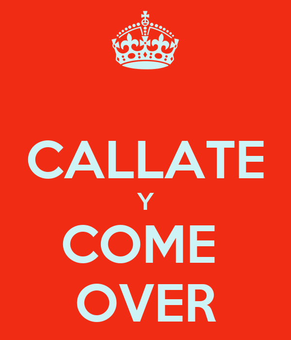 CALLATE Y COME  OVER