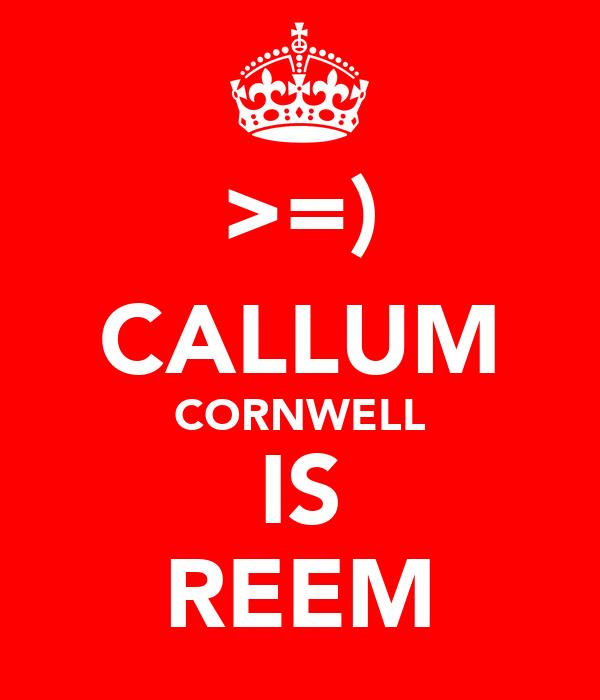 >=) CALLUM CORNWELL IS REEM