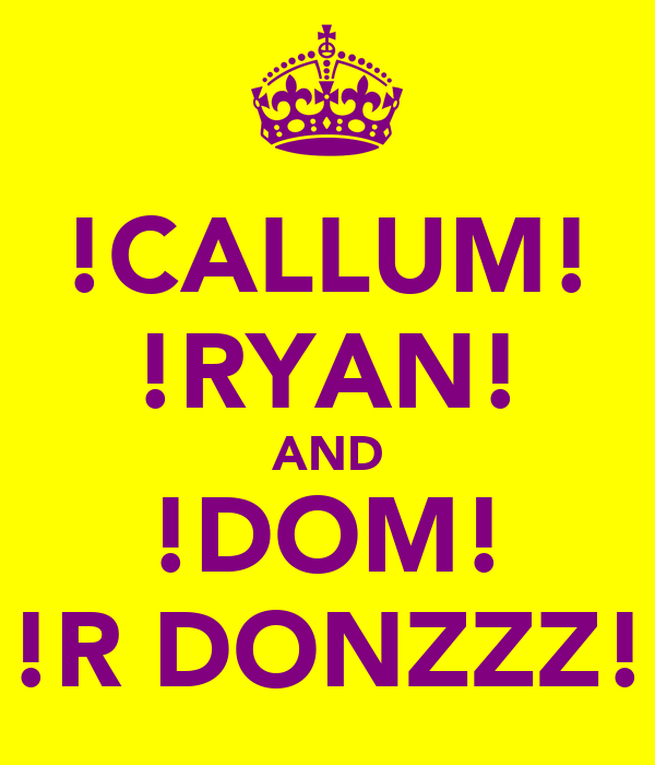 !CALLUM! !RYAN! AND !DOM! !R DONZZZ!