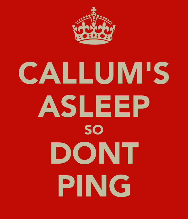 CALLUM'S ASLEEP SO DONT PING