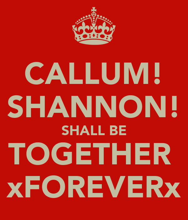 CALLUM! SHANNON! SHALL BE TOGETHER  xFOREVERx