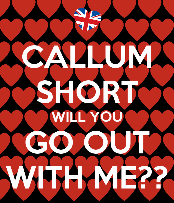 CALLUM SHORT WILL YOU GO OUT WITH ME??