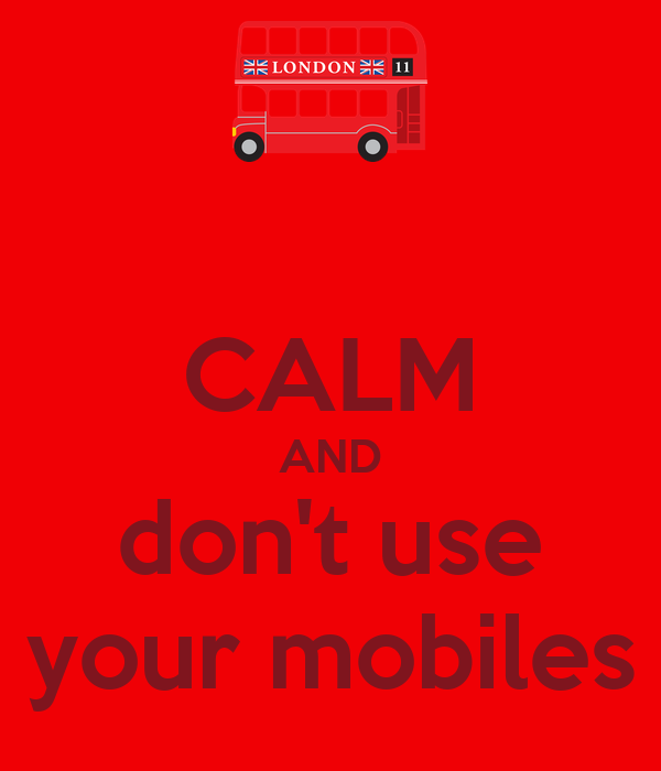 CALM AND don't use your mobiles