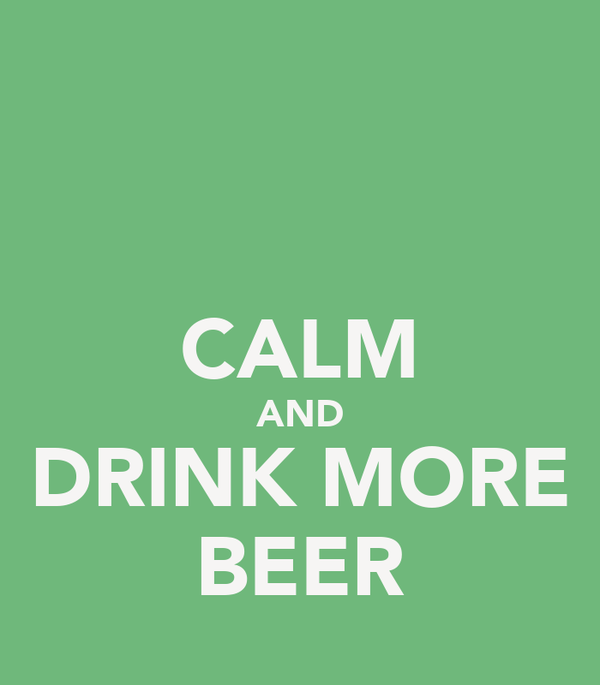CALM AND DRINK MORE BEER