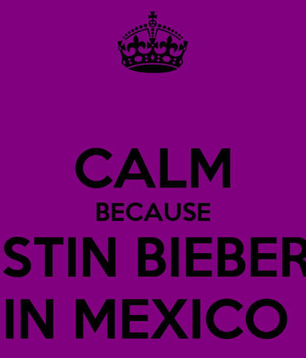 CALM BECAUSE JUSTIN BIEBER IS IN MEXICO