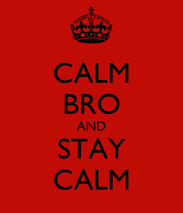CALM BRO AND STAY CALM
