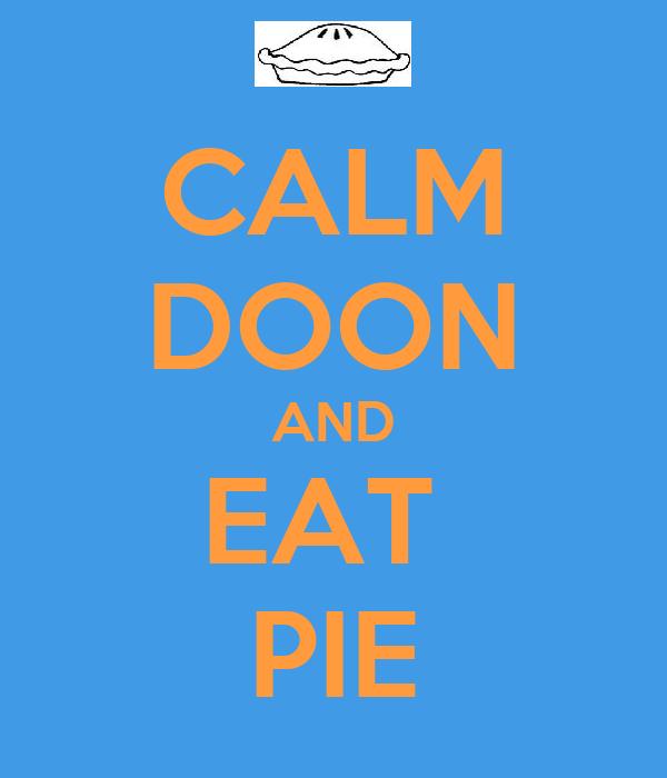 CALM DOON AND EAT  PIE