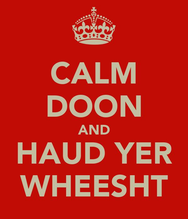 CALM DOON AND HAUD YER WHEESHT