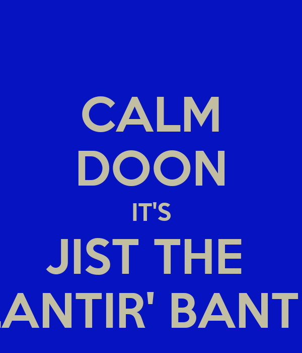 CALM DOON IT'S JIST THE  BLANTIR' BANTER